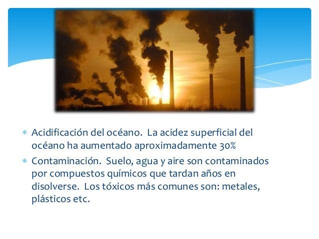  Acidificación del océano. La acidez superficial del océano ha aumentado aproximadamente 30%  Contaminación. Suelo, agua...