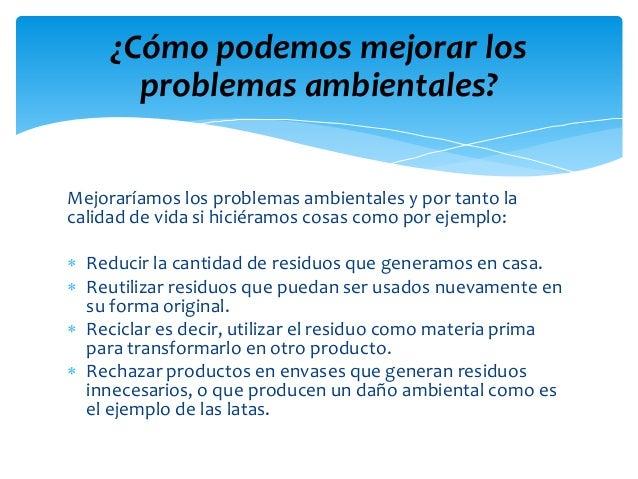 Mejoraríamos los problemas ambientales y por tanto la calidad de vida si hiciéramos cosas como por ejemplo:  Reducir la c...