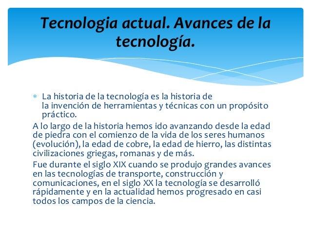  La historia de la tecnología es la historia de la invención de herramientas y técnicas con un propósito práctico. A lo l...