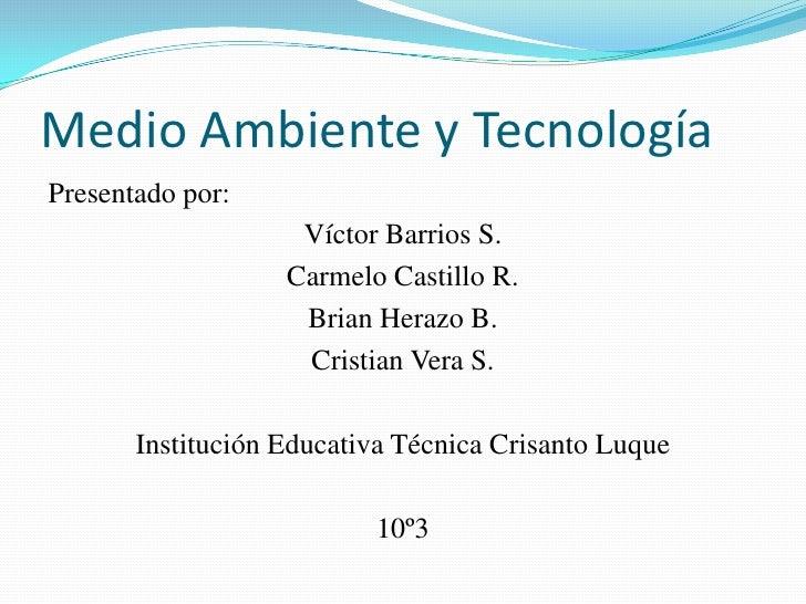 Medio Ambiente y Tecnología<br />Presentado por: <br />Víctor Barrios S.<br />Carmelo Castillo R.<br />Brian Herazo B.<br ...