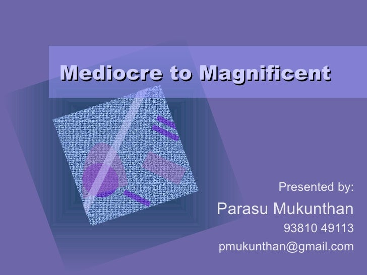 Mediocre to Magnificent Presented by: Parasu Mukunthan 93810 49113 [email_address]