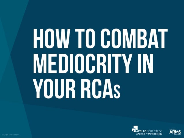HOW TO COMBAT MEDIOCRITY IN YOUR RCAs © ARMS Reliability