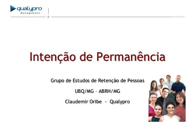 Management  Intenção de Permanência Grupo de Estudos de Retenção de Pessoas UBQ/MG – ABRH/MG Claudemir Oribe - Qualypro