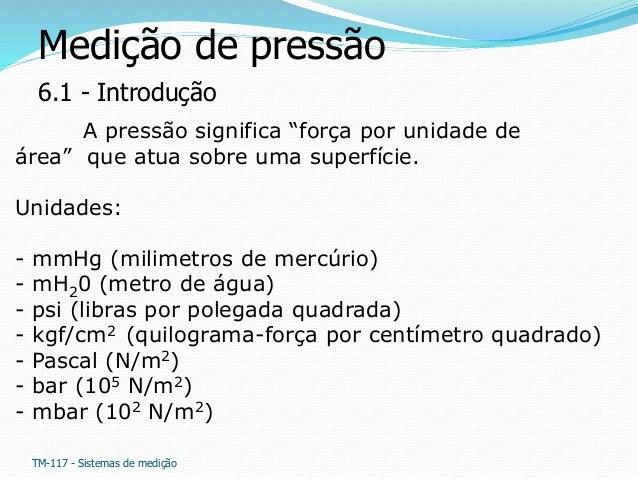 """Medição de pressão  6.1 - Introdução  A pressão significa """"força por unidade de  área"""" que atua sobre uma superfície.  Uni..."""