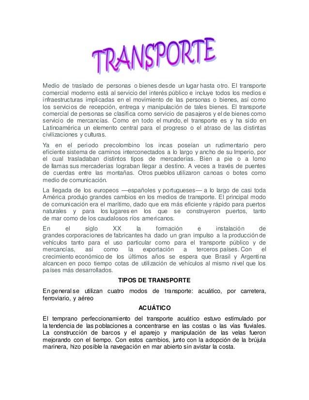 Medio de traslado de personas o bienes desde un lugar hasta otro. El transporte comercial moderno está al servicio del int...