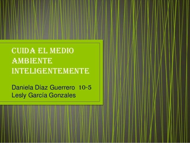 Cuida el medio ambiente inteligentemente Daniela Díaz Guerrero 10-5 Lesly García Gonzales