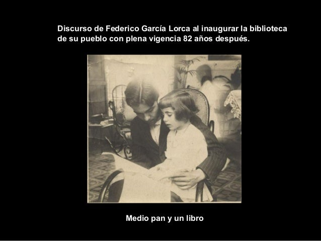Discurso de Federico García Lorca al inaugurar la bibliotecade su pueblo con plena vigencia 82 años después.Medio pan y un...