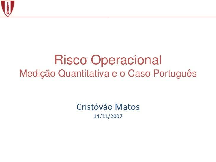 Risco OperacionalMedição Quantitativa e o Caso Português            Cristóvão Matos                14/11/2007