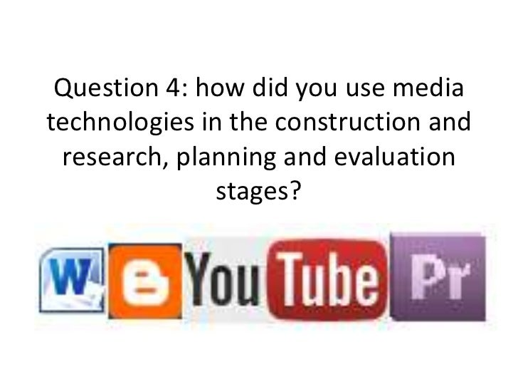 Question 4: how did you use mediatechnologies in the construction and research, planning and evaluation               stag...