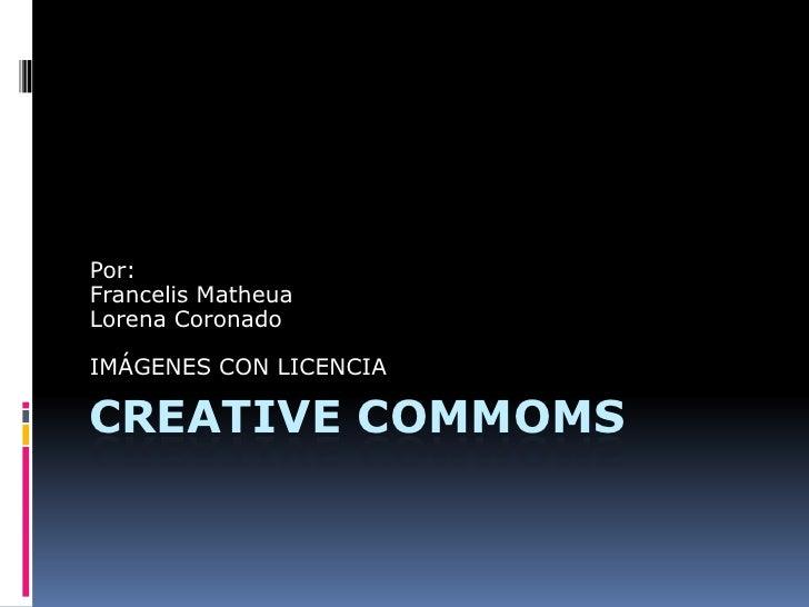 CREATIVE COMMOMS <br />Por:<br />FrancelisMatheua<br />Lorena Coronado<br />IMÁGENES CON LICENCIA <br />