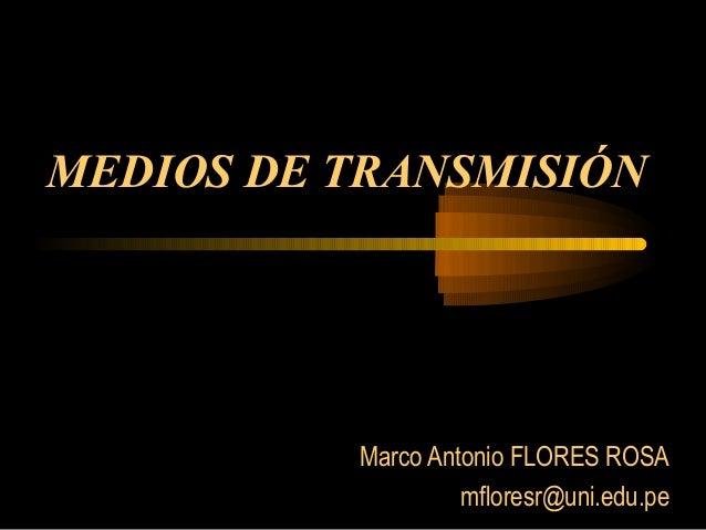 MEDIOS DE TRANSMISIÓN Marco Antonio FLORES ROSA mfloresr@uni.edu.pe