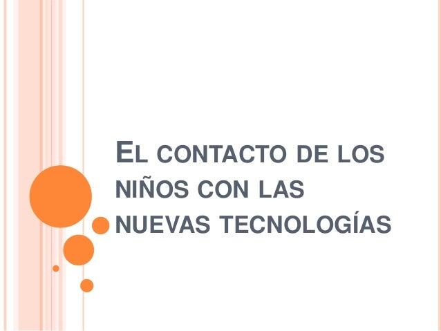 EL CONTACTO DE LOSNIÑOS CON LASNUEVAS TECNOLOGÍAS