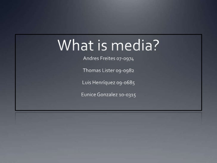 Whatismedia?<br />AndresFreites 07-0974<br />Thomas Lister 09-0982<br />Luis Henríquez 09-0685<br />Eunice Gonzalez 10-031...