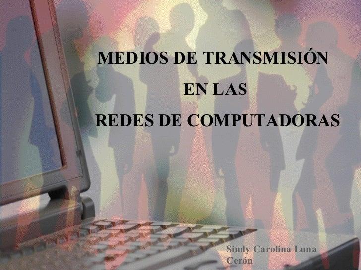 MEDIOS DE TRANSMISIÓN  EN LAS REDES DE COMPUTADORAS Sindy Carolina Luna Cerón