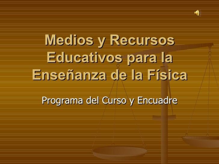 Medios y Recursos Educativos para la Enseñanza de la Física Programa del Curso y Encuadre