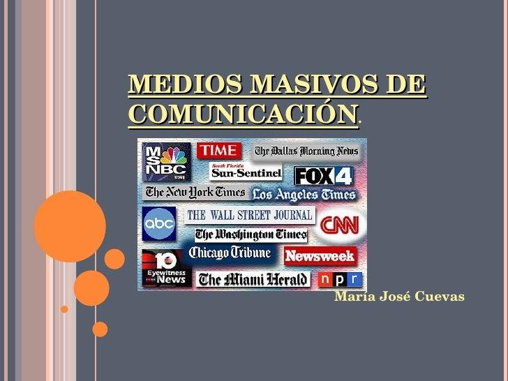 MEDIOS MASIVOS DE COMUNICACIÓN .   María José Cuevas