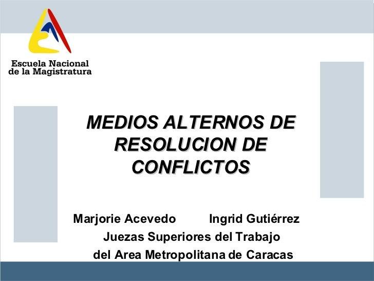 MEDIOS ALTERNOS DE RESOLUCION DE CONFLICTOS Marjorie Acevedo  Ingrid Gutiérrez  Juezas Superiores del Trabajo del Area Met...