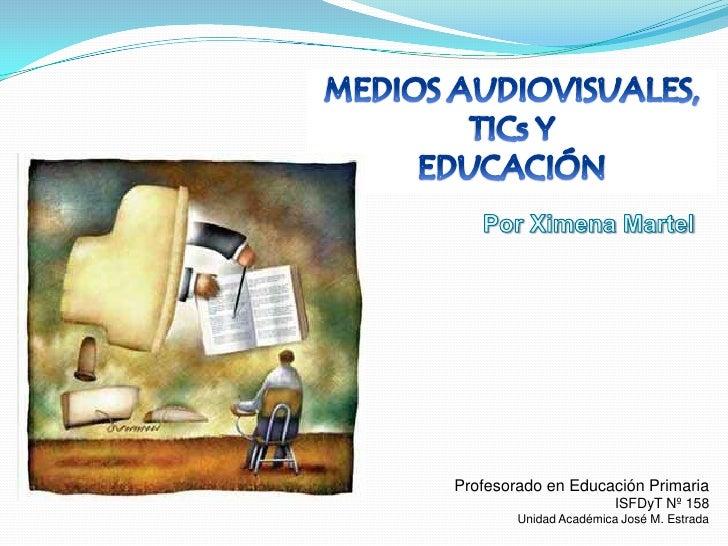 MEDIOS AUDIOVISUALES, <br />TICs Y <br />EDUCACIÓN<br />Por Ximena Martel<br />Profesorado en Educación Primaria<br />ISFD...