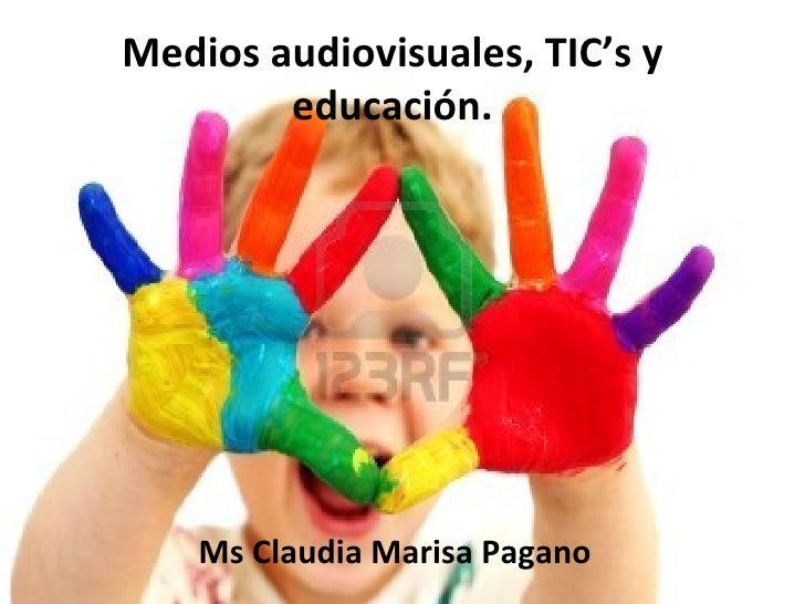 Medios audiovisuales, TIC's y        educación.    Ms Claudia Marisa Pagano