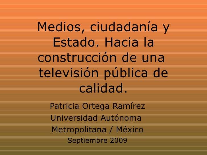 Medios, ciudadanía y Estado. Hacia la construcción de una  televisión pública de calidad. Patricia Ortega Ramírez Universi...