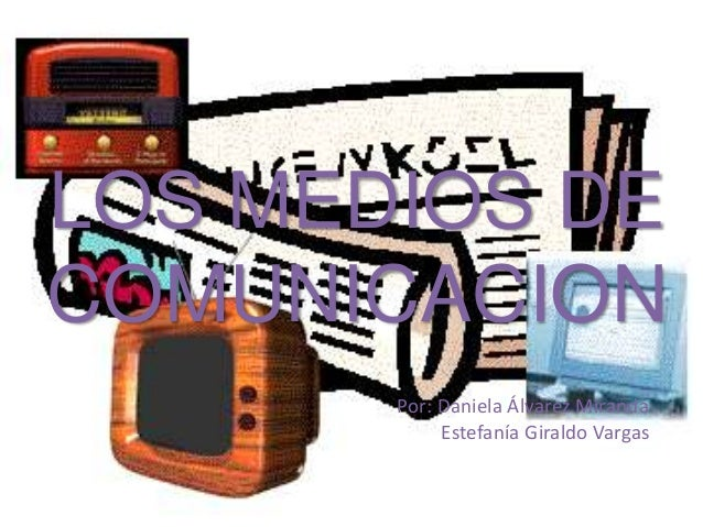 LOS MEDIOS DE COMUNICACION Por: Daniela Álvarez Miranda Estefanía Giraldo Vargas