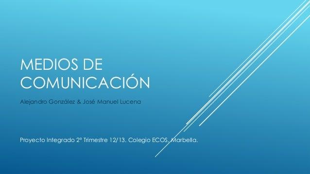 MEDIOS DECOMUNICACIÓNAlejandro González & José Manuel LucenaProyecto Integrado 2º Trimestre 12/13. Colegio ECOS, Marbella.