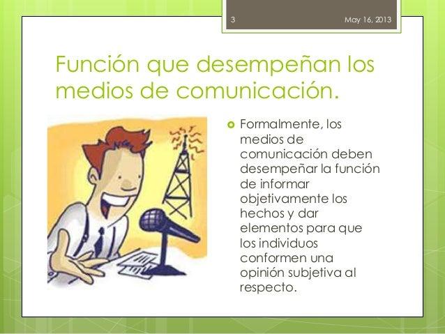 Función que desempeñan losmedios de comunicación.May 16, 20133 Formalmente, losmedios decomunicación debendesempeñar la f...