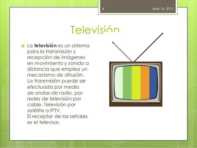 Televisión.May 16, 20134 La televisión es un sistemapara la transmisión yrecepción de imágenesen movimiento y sonido adis...