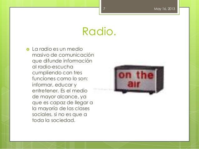 Radio.May 16, 20137 La radio es un mediomasivo de comunicaciónque difunde informaciónal radio-escuchacumpliendo con tresf...