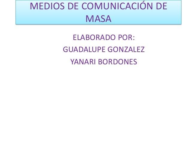 MEDIOS DE COMUNICACIÓN DE  MASA  ELABORADO POR:  GUADALUPE GONZALEZ  YANARI BORDONES