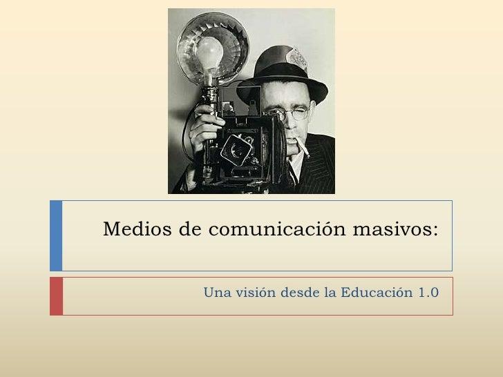 Medios de comunicación masivos:         Una visión desde la Educación 1.0