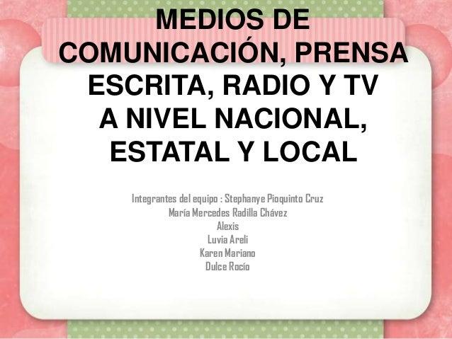 MEDIOS DECOMUNICACIÓN, PRENSA ESCRITA, RADIO Y TV  A NIVEL NACIONAL,   ESTATAL Y LOCAL    Integrantes del equipo : Stephan...