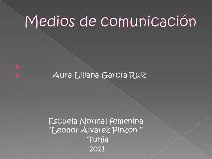 Medios de comunicación<br />             Aura Liliana García Ruiz<br />               Escuela Normal femenina <br />      ...