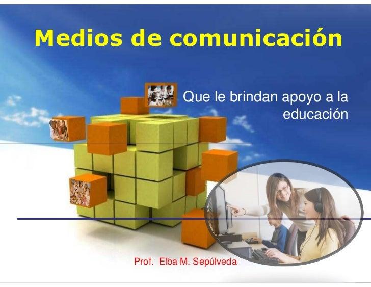 Medios de comunicación                 Que le brindan apoyo a la                                educación       Prof. Elba...