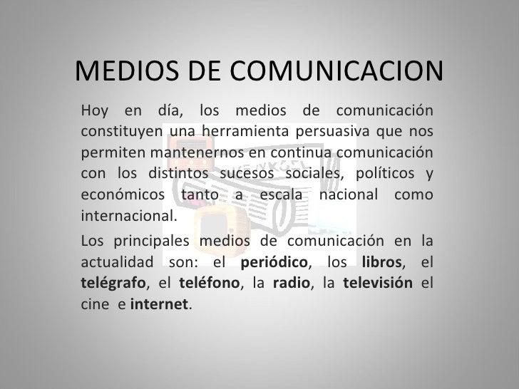 MEDIOS DE COMUNICACION Hoy en día, los medios de comunicación constituyen una herramienta persuasiva que nos permiten mant...