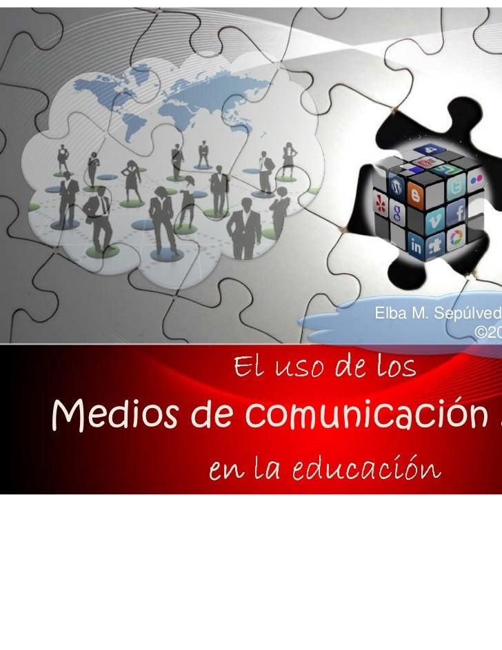 Elba M. Sepúlveda, M.A. Ed., ABD                              ©2011         El uso de losMedios de comunicación social    ...