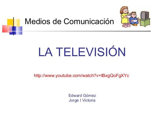 LA TELEVISIÓN http://www.youtube.com/watch?v=tBxgQoFgXYc Edward Gómez Jorge I Victoria Medios de Comunicación