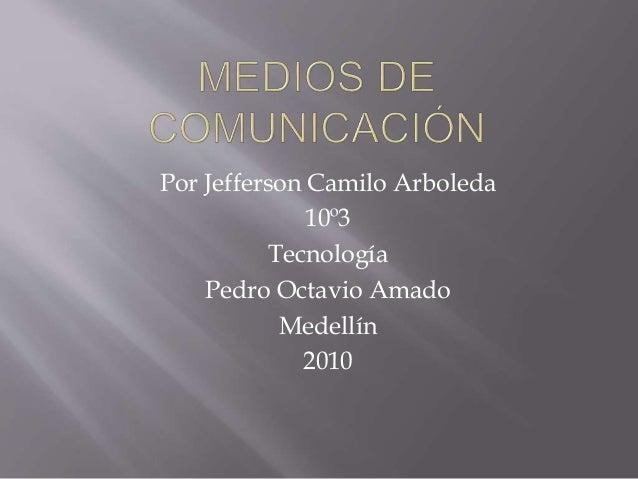 Por Jefferson Camilo Arboleda 10º3 Tecnología Pedro Octavio Amado Medellín 2010