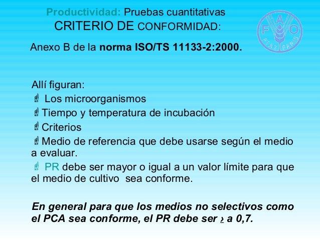 Productividad: Pruebas cuantitativas  CRITERIO DE CONFORMIDAD:  Anexo B de la norma ISO/TS 11133-2:2000.  Allí figuran:  ...