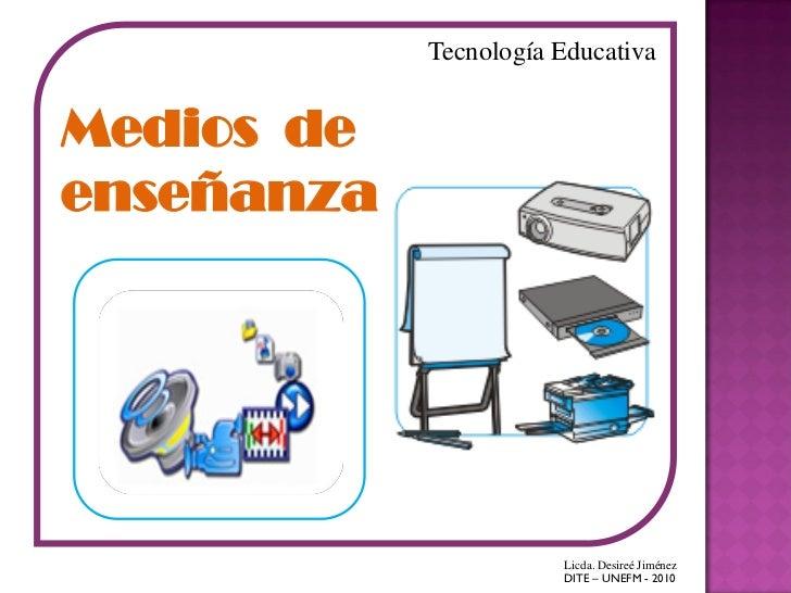 Tecnología EducativaMedios deenseñanza                       Licda. Desireé Jiménez                       DITE – UNEFM - 2...