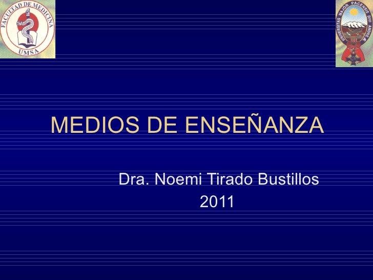 MEDIOS DE ENSEÑANZA Dra. Noemi Tirado Bustillos 2011