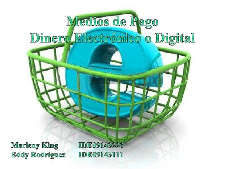 Medios de Pago Dinero Electrónico o Digital<br />Marleny KingIDE09143223<br />Eddy RodríguezIDE09143111<br />