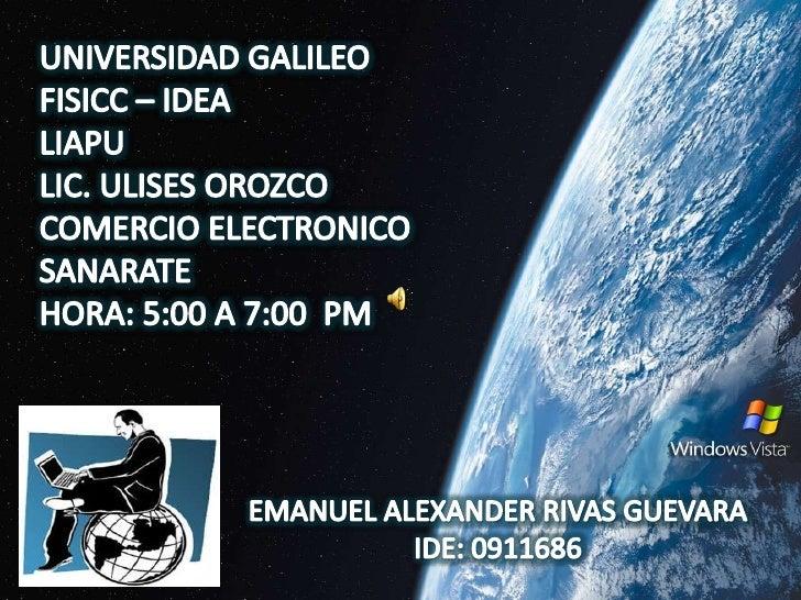 UNIVERSIDAD GALILEO<br />FISICC – IDEA<br />LIAPU<br />LIC. ULISES OROZCO<br />COMERCIO ELECTRONICO<br />SANARATE<br />HOR...