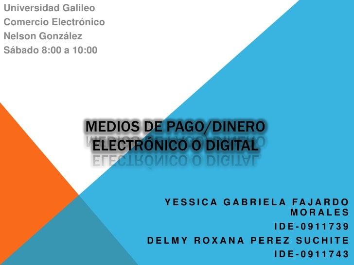 Universidad Galileo<br />Comercio Electrónico<br />Nelson González<br />Sábado 8:00 a 10:00<br />Medios de pago/dineroElec...