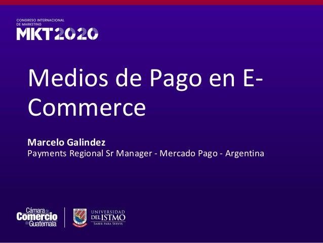 Medios de Pago en E- Commerce Marcelo Galindez Payments Regional Sr Manager - Mercado Pago - Argentina