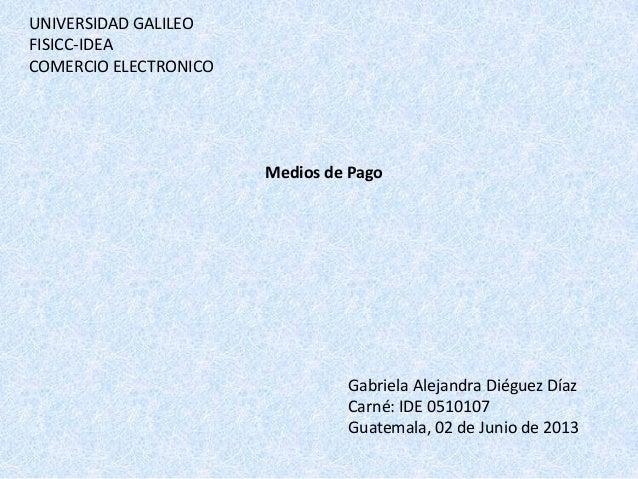 UNIVERSIDAD GALILEOFISICC-IDEACOMERCIO ELECTRONICOMedios de PagoGabriela Alejandra Diéguez DíazCarné: IDE 0510107Guatemala...
