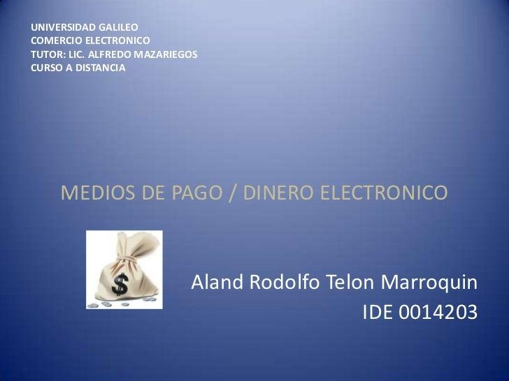 UNIVERSIDAD GALILEOCOMERCIO ELECTRONICOTUTOR: LIC. ALFREDO MAZARIEGOSCURSO A DISTANCIA     MEDIOS DE PAGO / DINERO ELECTRO...