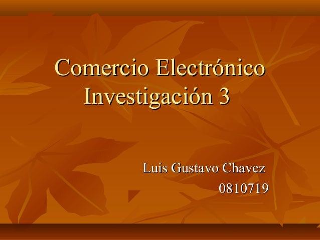 Comercio Electrónico  Investigación 3        Luis Gustavo Chavez                    0810719
