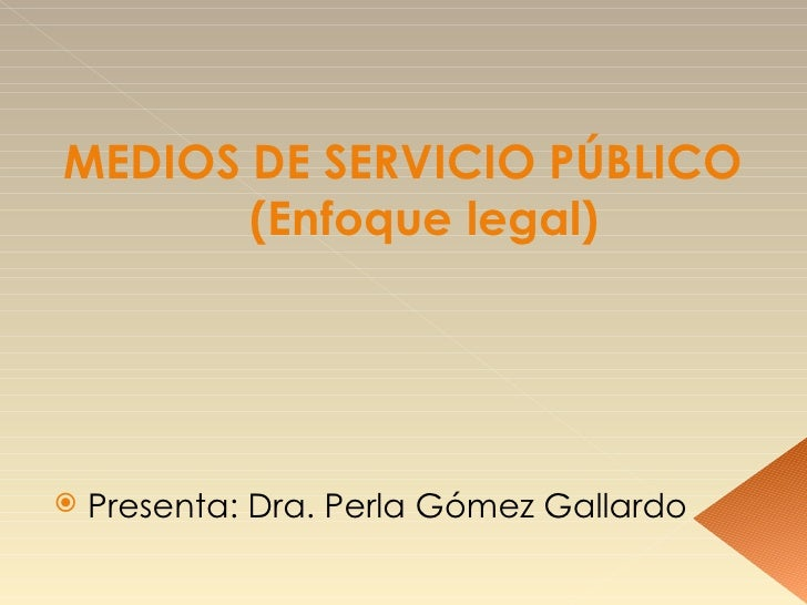 MEDIOS DE SERVICIO PÚBLICO (Enfoque legal) <ul><li>Presenta: Dra. Perla Gómez Gallardo </li></ul>