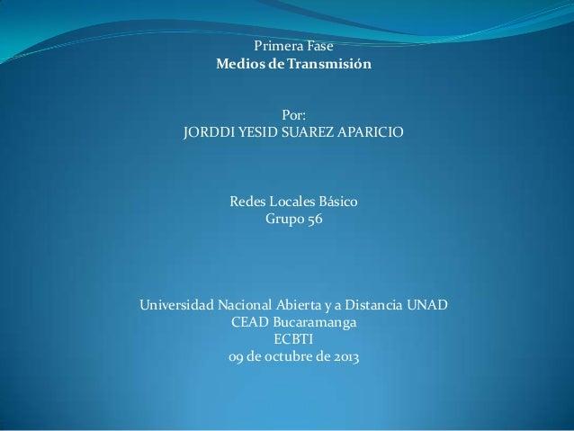 Primera Fase Medios de Transmisión Por: JORDDI YESID SUAREZ APARICIO Redes Locales Básico Grupo 56 Universidad Nacional Ab...